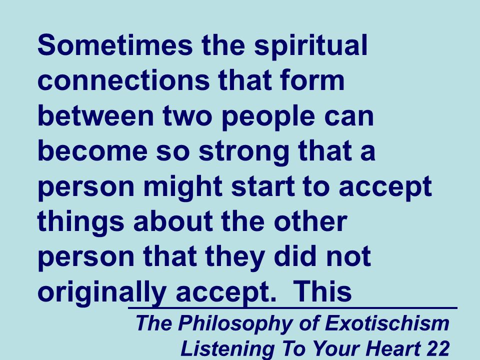 The Philosophy of Exotischism Listening To Your Heart 22 Sometimes the spiritual connections that form between two people can become so strong that a person might start to accept things about the other person that they did not originally accept.