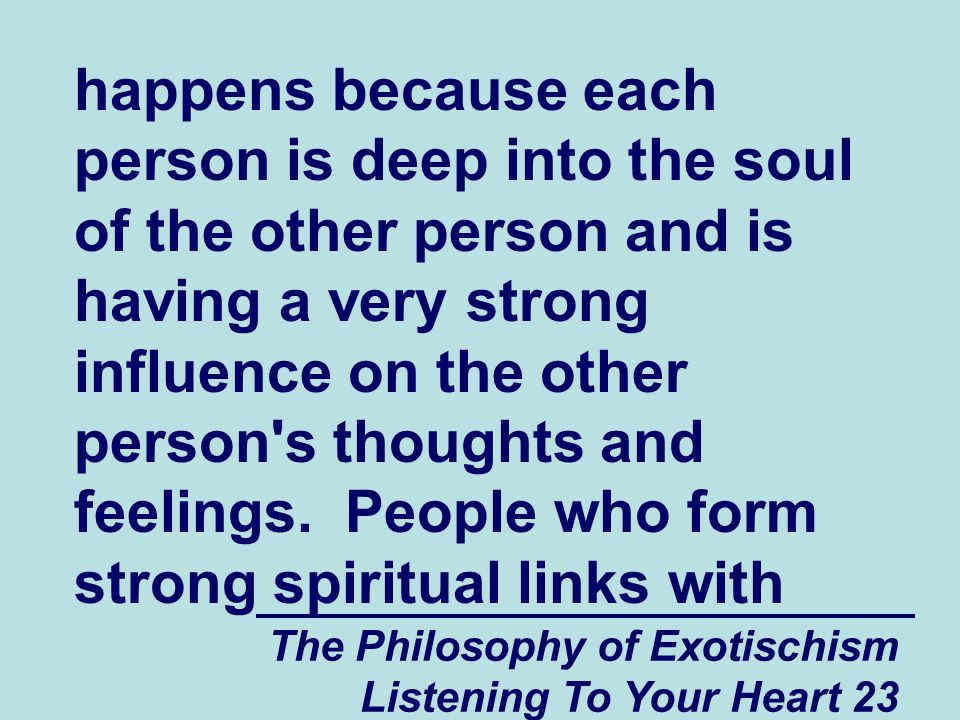 The Philosophy of Exotischism Listening To Your Heart 23 happens because each person is deep into the soul of the other person and is having a very strong influence on the other person s thoughts and feelings.