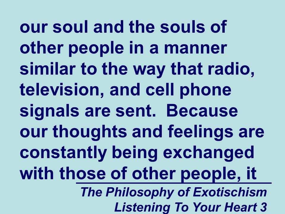 The Philosophy of Exotischism Listening To Your Heart 3 our soul and the souls of other people in a manner similar to the way that radio, television, and cell phone signals are sent.