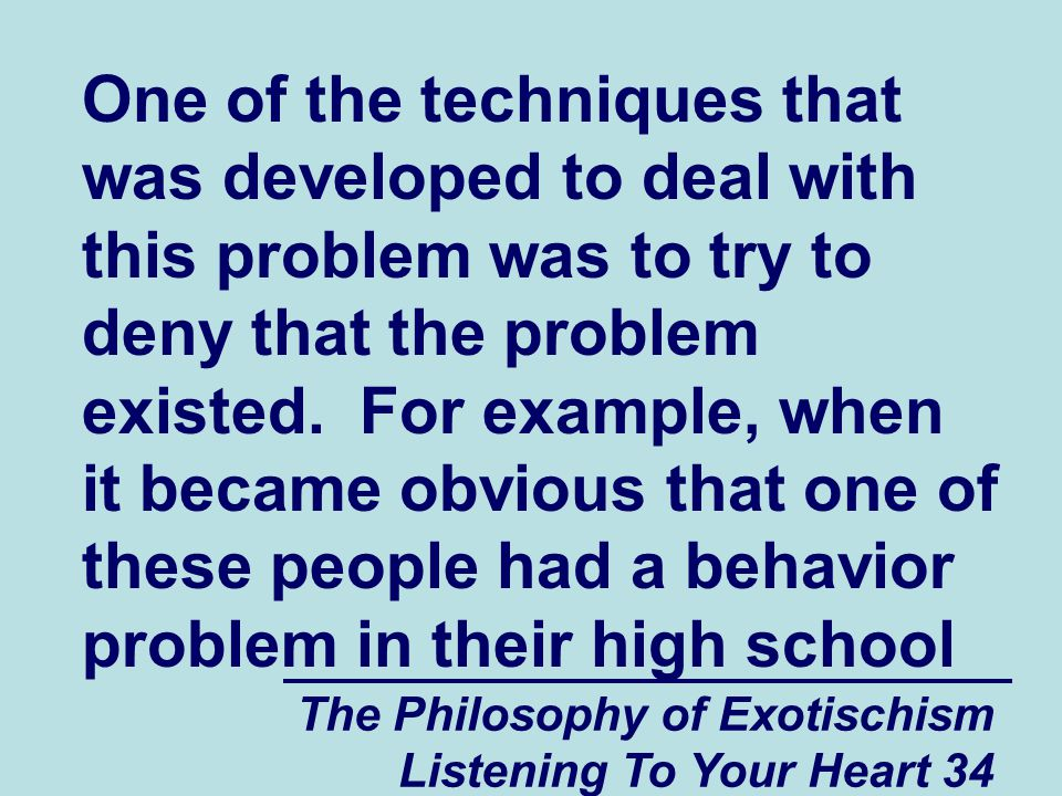 The Philosophy of Exotischism Listening To Your Heart 34 One of the techniques that was developed to deal with this problem was to try to deny that the problem existed.