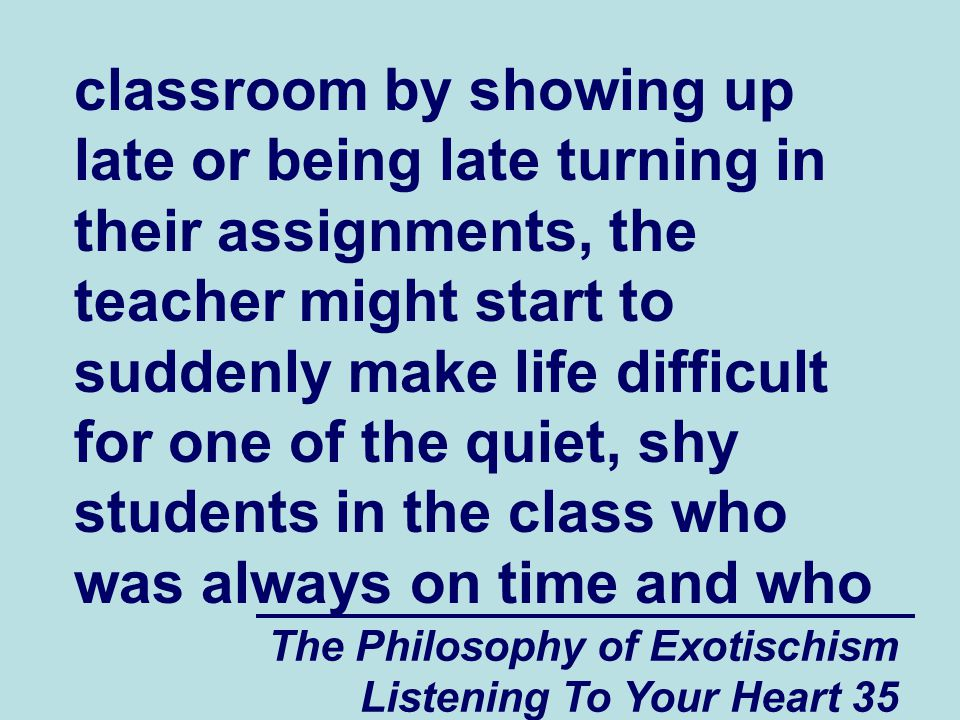 The Philosophy of Exotischism Listening To Your Heart 35 classroom by showing up late or being late turning in their assignments, the teacher might start to suddenly make life difficult for one of the quiet, shy students in the class who was always on time and who