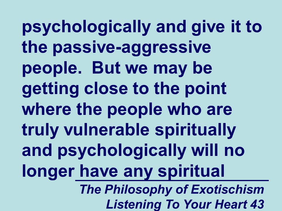 The Philosophy of Exotischism Listening To Your Heart 43 psychologically and give it to the passive-aggressive people.