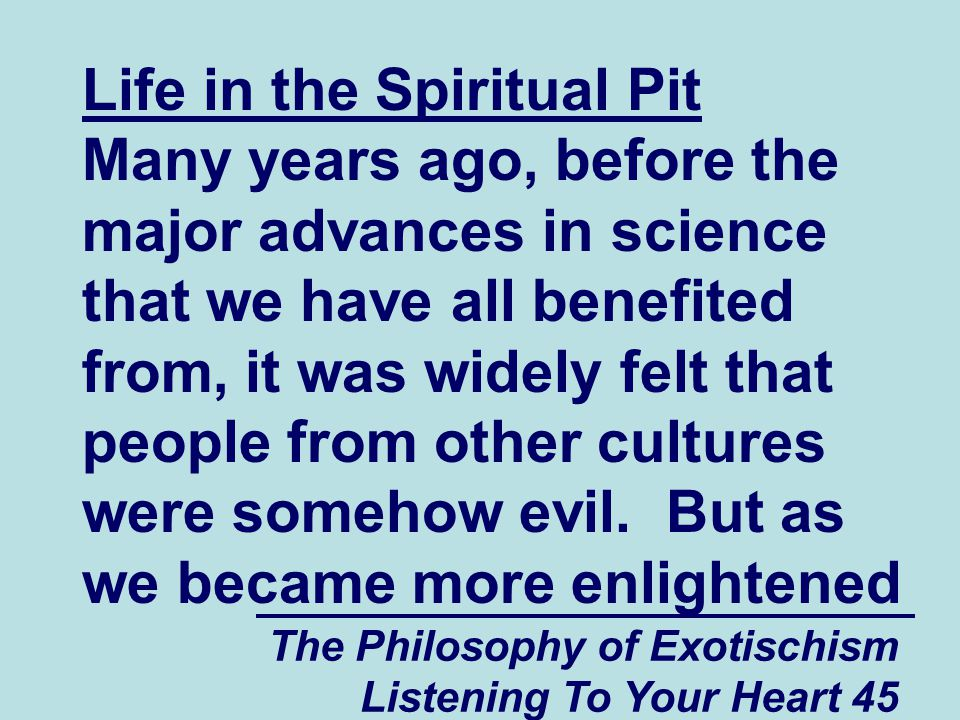 The Philosophy of Exotischism Listening To Your Heart 45 Life in the Spiritual Pit Many years ago, before the major advances in science that we have all benefited from, it was widely felt that people from other cultures were somehow evil.