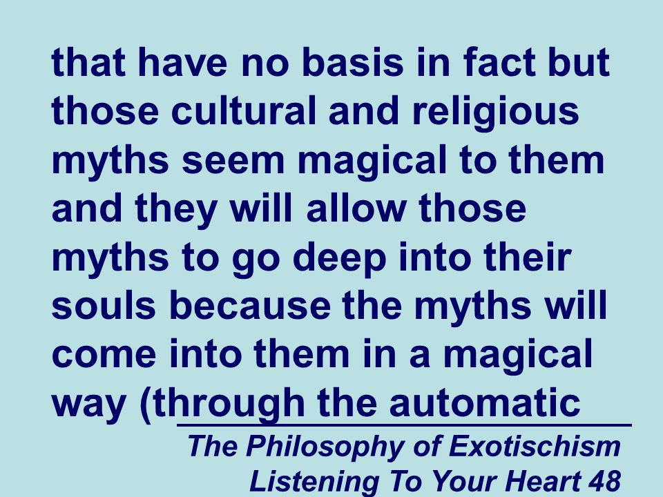 The Philosophy of Exotischism Listening To Your Heart 48 that have no basis in fact but those cultural and religious myths seem magical to them and they will allow those myths to go deep into their souls because the myths will come into them in a magical way (through the automatic