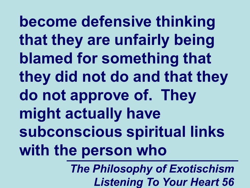 The Philosophy of Exotischism Listening To Your Heart 56 become defensive thinking that they are unfairly being blamed for something that they did not do and that they do not approve of.