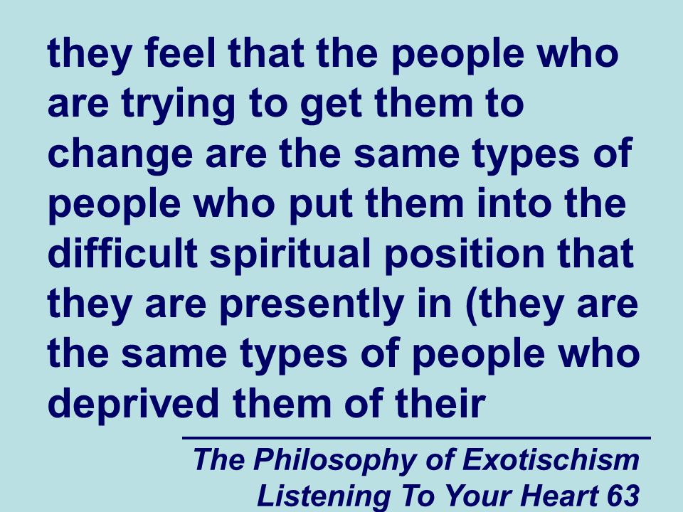 The Philosophy of Exotischism Listening To Your Heart 63 they feel that the people who are trying to get them to change are the same types of people who put them into the difficult spiritual position that they are presently in (they are the same types of people who deprived them of their