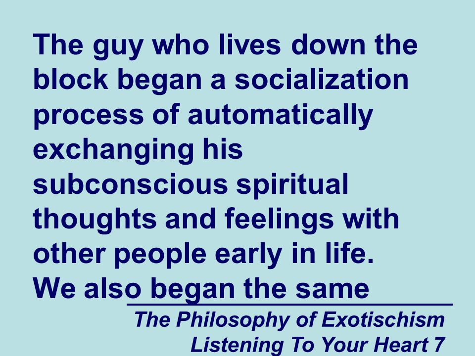 The Philosophy of Exotischism Listening To Your Heart 7 The guy who lives down the block began a socialization process of automatically exchanging his subconscious spiritual thoughts and feelings with other people early in life.