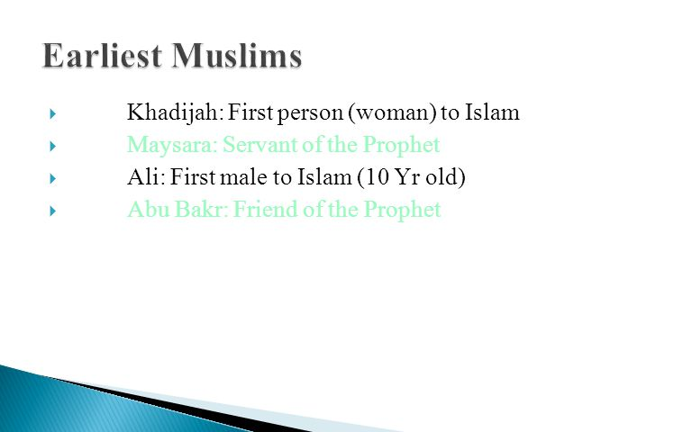  Khadijah: First person (woman) to Islam  Maysara: Servant of the Prophet  Ali: First male to Islam (10 Yr old)  Abu Bakr: Friend of the Prophet
