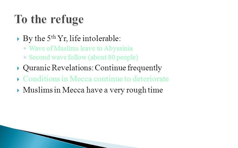  By the 5 th Yr, life intolerable: ◦ Wave of Muslims leave to Abyssinia ◦ Second wave follow (about 80 people)  Quranic Revelations: Continue frequently  Conditions in Mecca continue to deteriorate  Muslims in Mecca have a very rough time