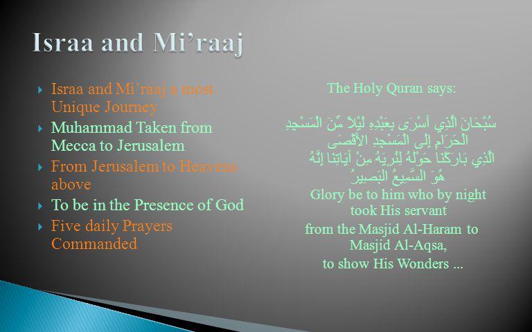  Israa and Mi'raaj a most Unique Journey  Muhammad Taken from Mecca to Jerusalem  From Jerusalem to Heavens above  To be in the Presence of God  Five daily Prayers Commanded The Holy Quran says: سُبْحَانَ الَّذِي أَسْرَى بِعَبْدِهِ لَيْلاً مِّنَ الْمَسْجِدِ الْحَرَامِ إِلَى الْمَسْجِدِ الأَقْصَى الَّذِي بَارَكْنَا حَوْلَهُ لِنُرِيَهُ مِنْ آيَاتِنَا إِنَّهُ هُوَ السَّمِيعُ البَصِيرُ Glory be to him who by night took His servant from the Masjid Al-Haram to Masjid Al-Aqsa, to show His Wonders...