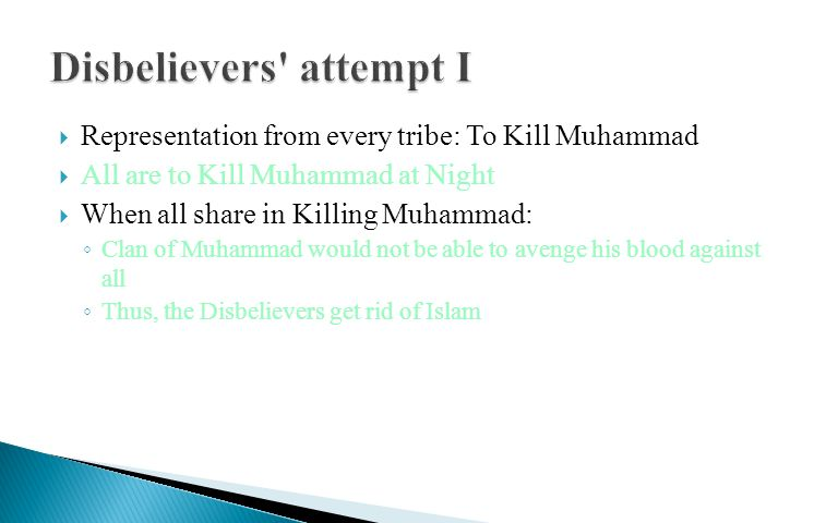  Representation from every tribe: To Kill Muhammad  All are to Kill Muhammad at Night  When all share in Killing Muhammad: ◦ Clan of Muhammad would not be able to avenge his blood against all ◦ Thus, the Disbelievers get rid of Islam