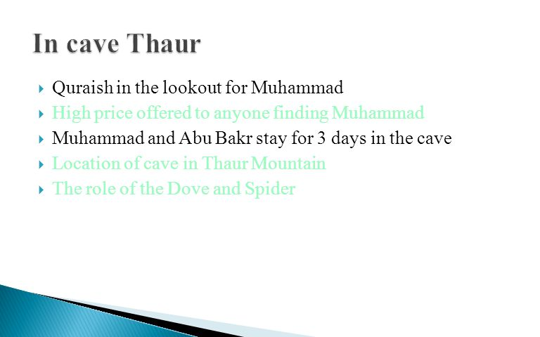  Quraish in the lookout for Muhammad  High price offered to anyone finding Muhammad  Muhammad and Abu Bakr stay for 3 days in the cave  Location of cave in Thaur Mountain  The role of the Dove and Spider