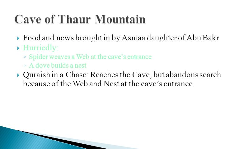  Food and news brought in by Asmaa daughter of Abu Bakr  Hurriedly: ◦ Spider weaves a Web at the cave's entrance ◦ A dove builds a nest  Quraish in a Chase: Reaches the Cave, but abandons search because of the Web and Nest at the cave's entrance