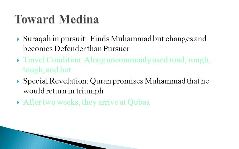  Suraqah in pursuit: Finds Muhammad but changes and becomes Defender than Pursuer  Travel Condition: Along uncommonly used road, rough, tough, and hot  Special Revelation: Quran promises Muhammad that he would return in triumph  After two weeks, they arrive at Qubaa