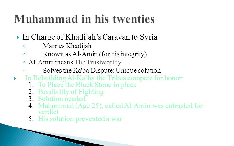  In Charge of Khadijah's Caravan to Syria ◦ Marries Khadijah ◦ Known as Al-Amin (for his integrity) ◦ Al-Amin means The Trustworthy ◦ Solves the Ka ba Dispute: Unique solution  In Rebuilding Al-Ka`ba the Tribes compete for honor: 1.To Place the Black Stone in place 2.Possibility of Fighting 3.Solution needed 4.Muhammad (Age 25), called Al-Amin was entrusted for verdict 5.His solution prevented a war