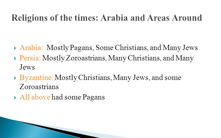  Arabia: Mostly Pagans, Some Christians, and Many Jews  Persia: Mostly Zoroastrians, Many Christians, and Many Jews  Byzantine: Mostly Christians, Many Jews, and some Zoroastrians  All above had some Pagans