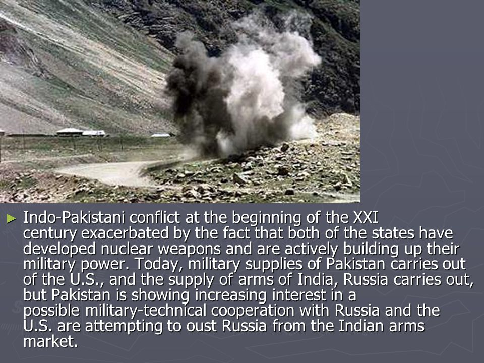 ►I►I►I►Indo-Pakistani conflict at the beginning of the XXI century exacerbated by the fact that both of the states have developed nuclear weapons and are actively building up their military power.
