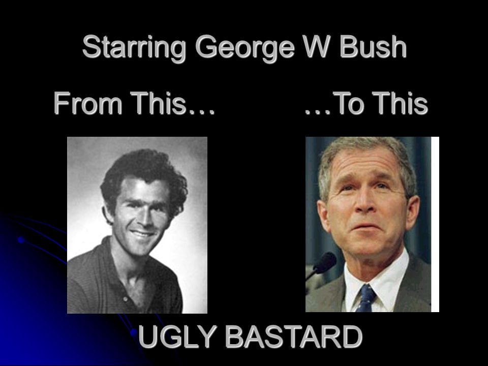 Starring George W Bush From This… …To This UGLY BASTARD