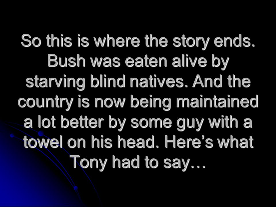 So this is where the story ends. Bush was eaten alive by starving blind natives. And the country is now being maintained a lot better by some guy with