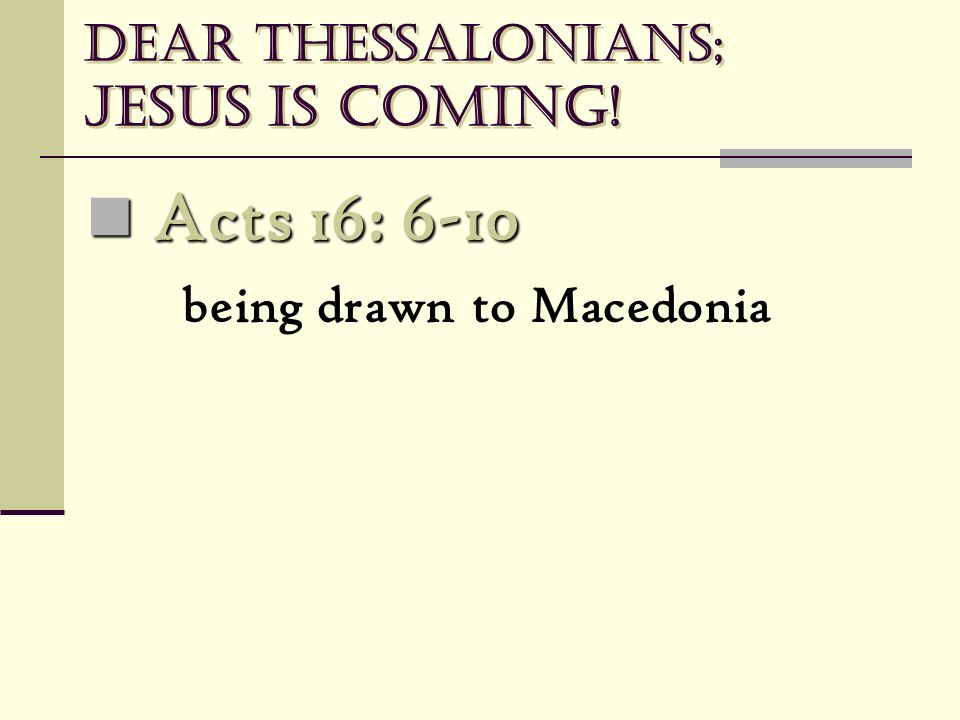 Dear Thessalonians; Jesus is coming! Acts 16: 6-10 Acts 16: 6-10 being drawn to Macedonia