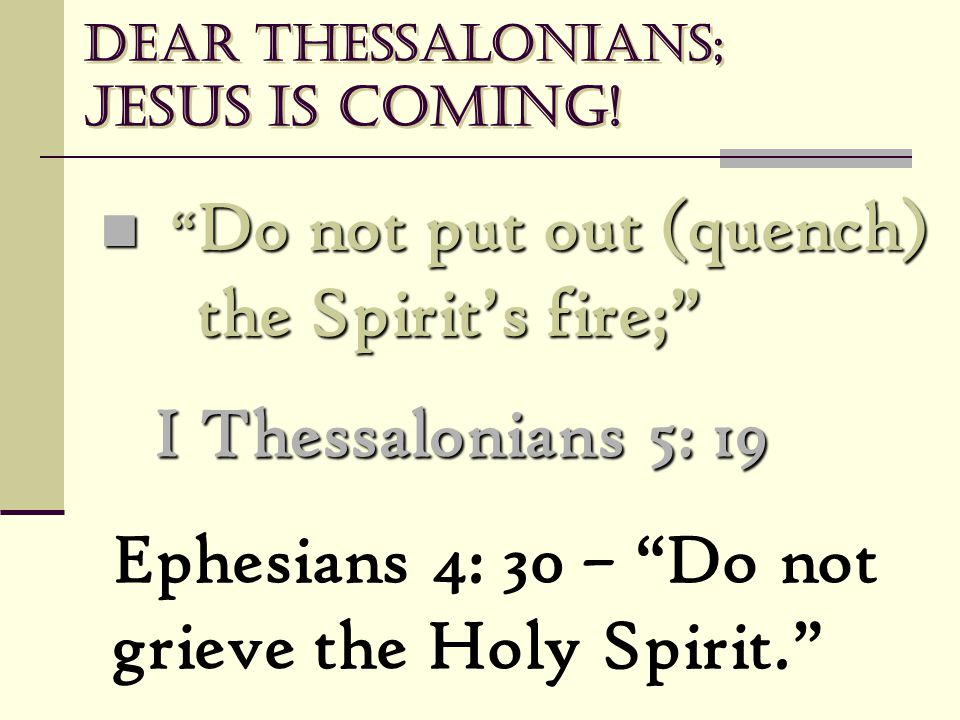 "Dear Thessalonians; Jesus is coming! "" Do not put out (quench) the Spirit's fire;"" "" Do not put out (quench) the Spirit's fire;"" I Thessalonians 5: 19"
