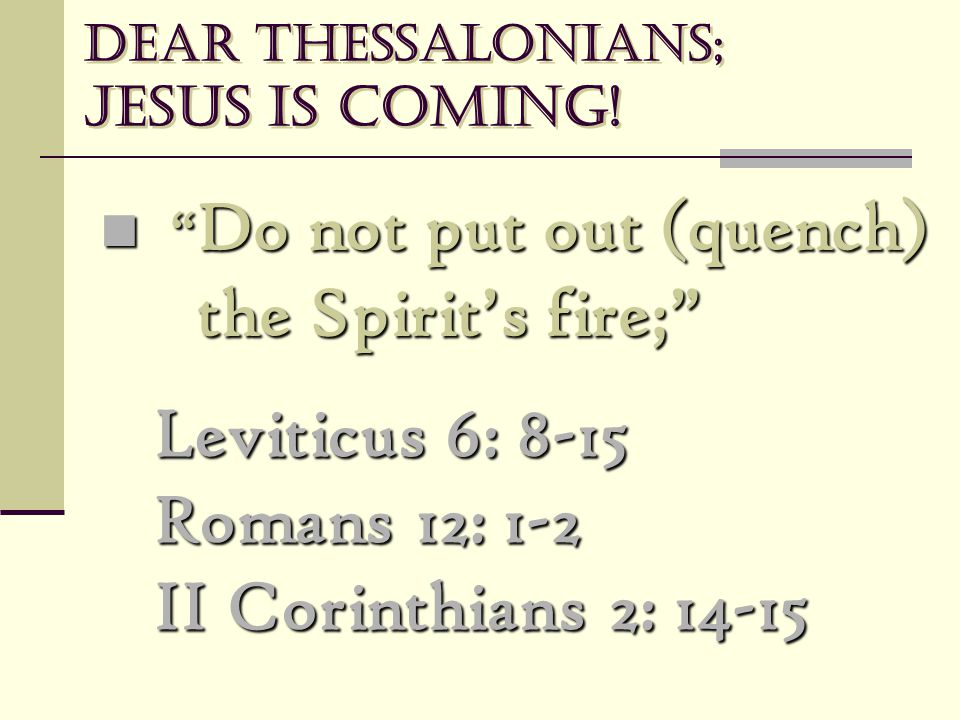 "Dear Thessalonians; Jesus is coming! "" Do not put out (quench) the Spirit's fire;"" "" Do not put out (quench) the Spirit's fire;"" Leviticus 6: 8-15 Rom"