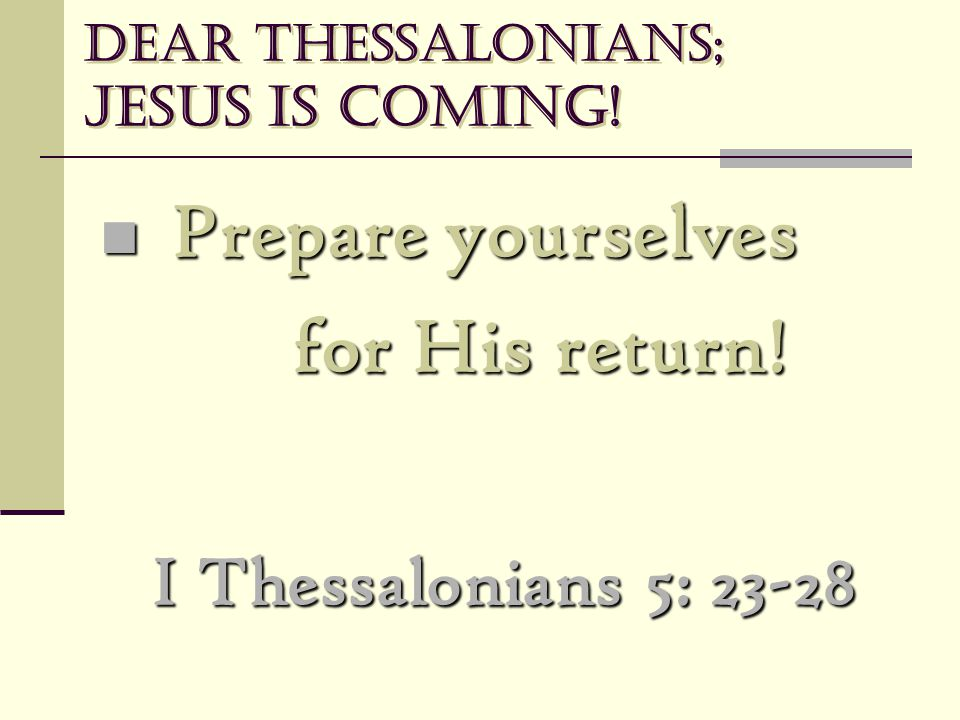 Dear Thessalonians; Jesus is coming! Prepare yourselves Prepare yourselves for His return! I Thessalonians 5: 23-28