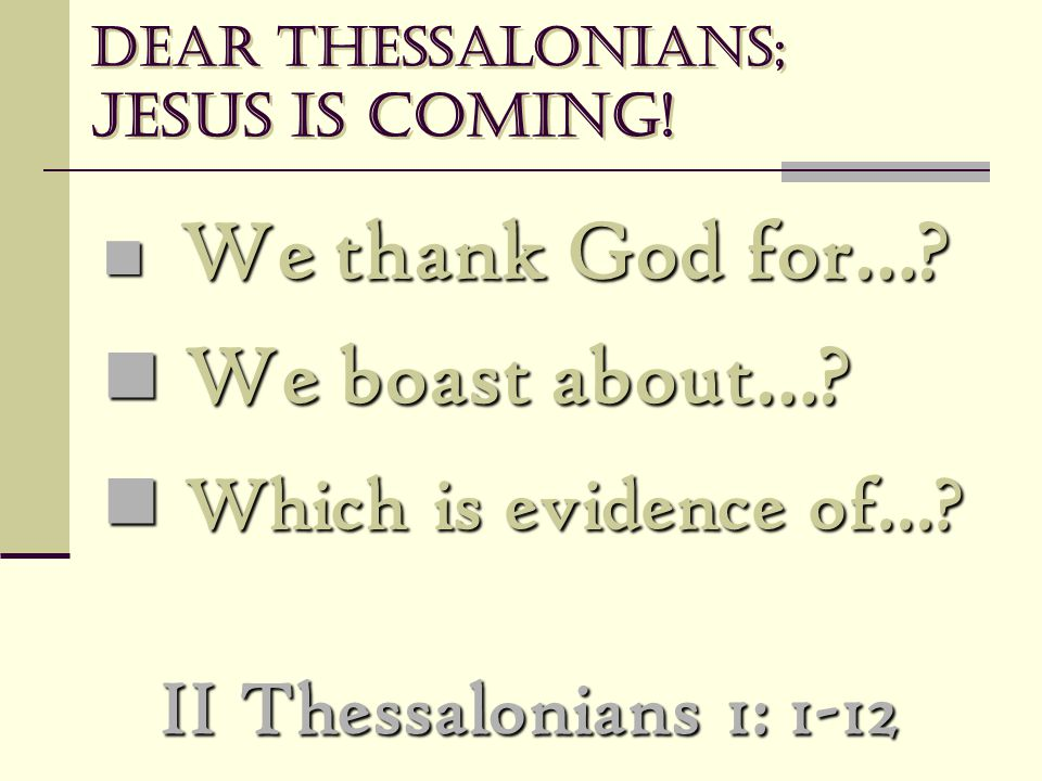 Dear Thessalonians; Jesus is coming! We thank God for…? We thank God for…? We boast about…? We boast about…? Which is evidence of…? Which is evidence