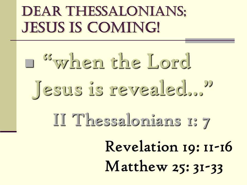 "Dear Thessalonians; Jesus is coming! ""when the Lord Jesus is revealed…"" ""when the Lord Jesus is revealed…"" II Thessalonians 1: 7 Revelation 19: 11-16"