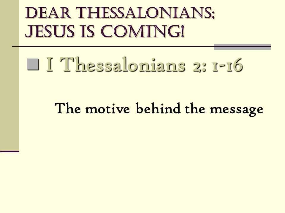 Dear Thessalonians; Jesus is coming! I Thessalonians 2: 1-16 I Thessalonians 2: 1-16 The motive behind the message