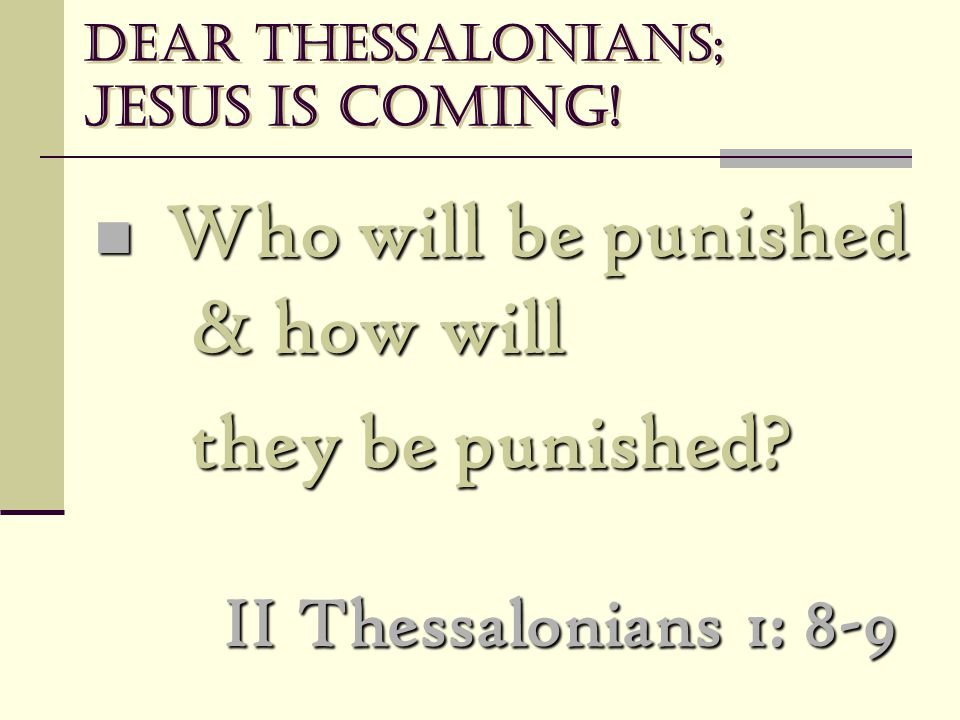 Dear Thessalonians; Jesus is coming! Who will be punished & how will Who will be punished & how will they be punished? II Thessalonians 1: 8-9