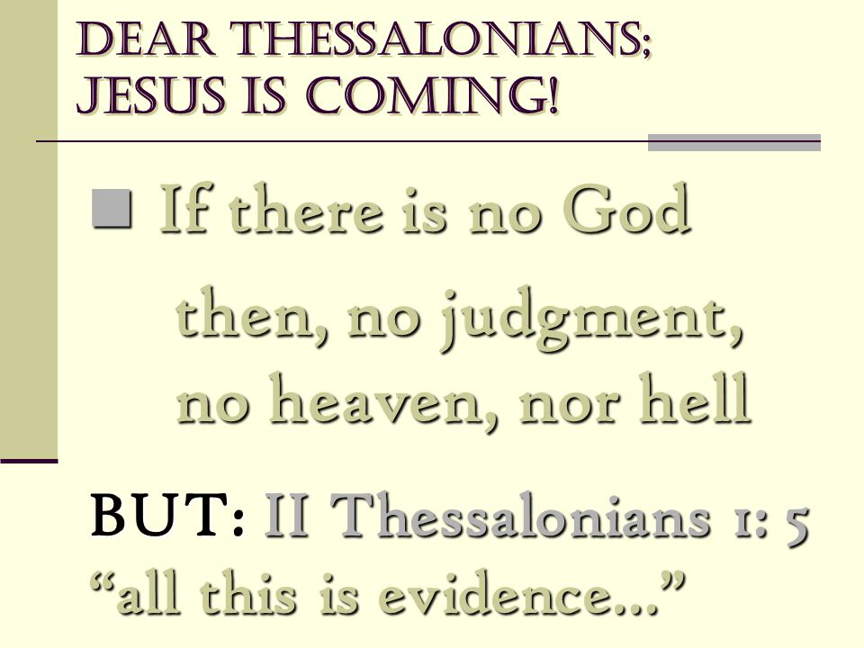 "Dear Thessalonians; Jesus is coming! If there is no God If there is no God then, no judgment, no heaven, nor hell BUT: II Thessalonians 1: 5 ""all this"