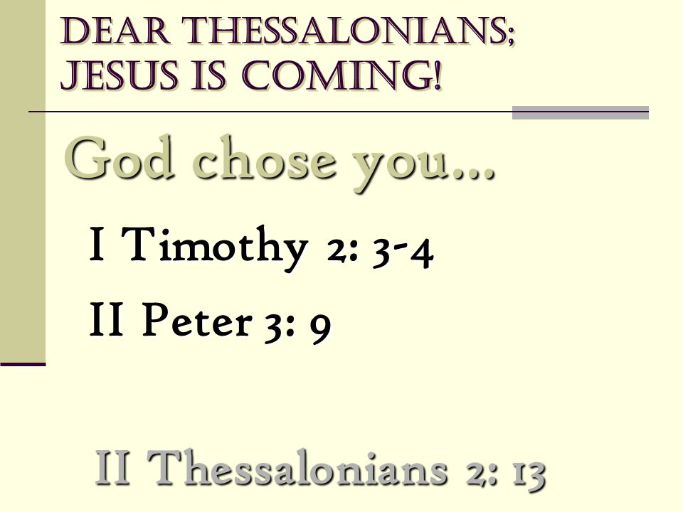 Dear Thessalonians; Jesus is coming! God chose you… God chose you… I Timothy 2: 3-4 II Peter 3: 9 II Thessalonians 2: 13
