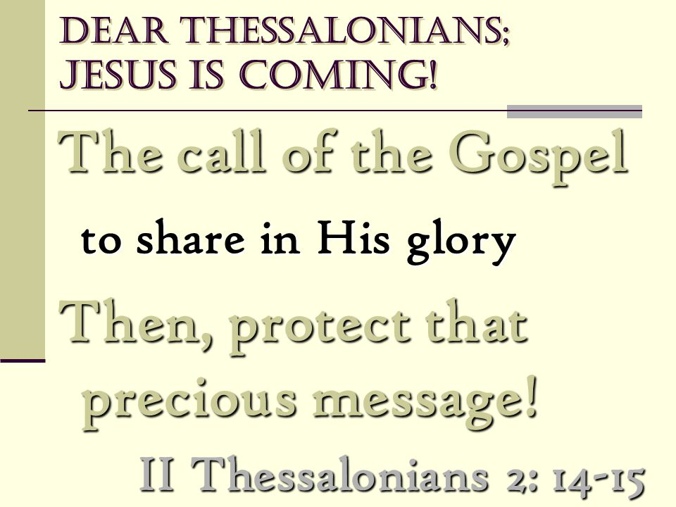 Dear Thessalonians; Jesus is coming! The call of the Gospel The call of the Gospel to share in His glory Then, protect that precious message! Then, pr