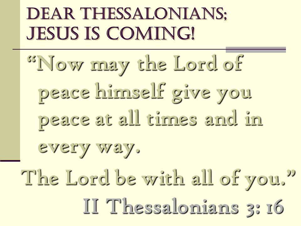 "Dear Thessalonians; Jesus is coming! ""Now may the Lord of peace himself give you peace at all times and in every way. ""Now may the Lord of peace himse"