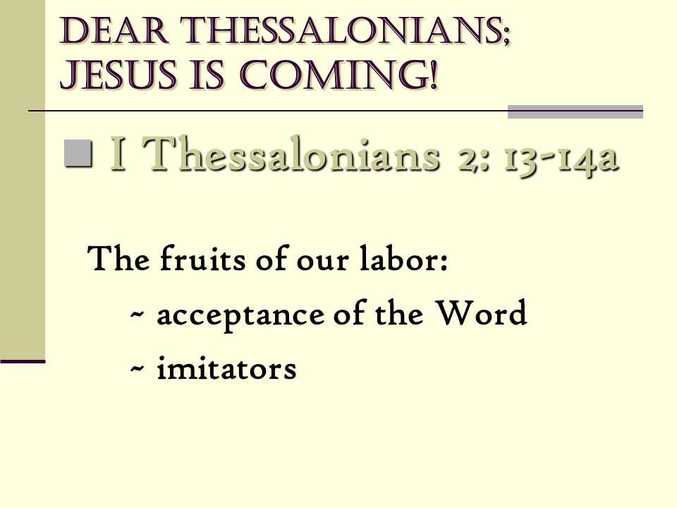 Dear Thessalonians; Jesus is coming! I Thessalonians 2: 13-14a I Thessalonians 2: 13-14a The fruits of our labor: ~ acceptance of the Word ~ imitators