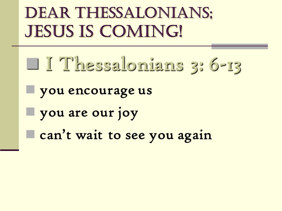 Dear Thessalonians; Jesus is coming! I Thessalonians 3: 6-13 I Thessalonians 3: 6-13 you encourage us you are our joy can't wait to see you again