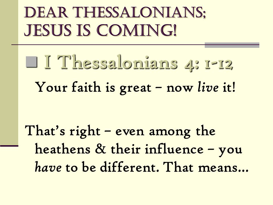 Dear Thessalonians; Jesus is coming! I Thessalonians 4: 1-12 I Thessalonians 4: 1-12 Your faith is great – now live it! That's right – even among the