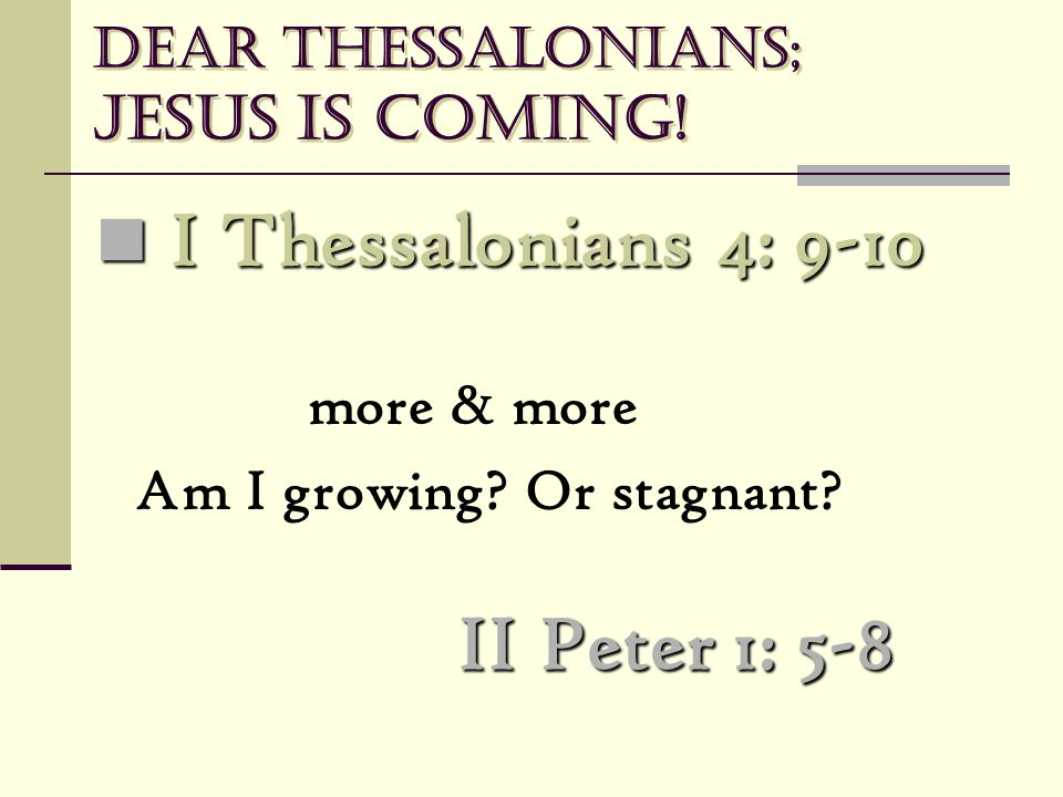 Dear Thessalonians; Jesus is coming! I Thessalonians 4: 9-10 I Thessalonians 4: 9-10 more & more Am I growing? Or stagnant? II Peter 1: 5-8