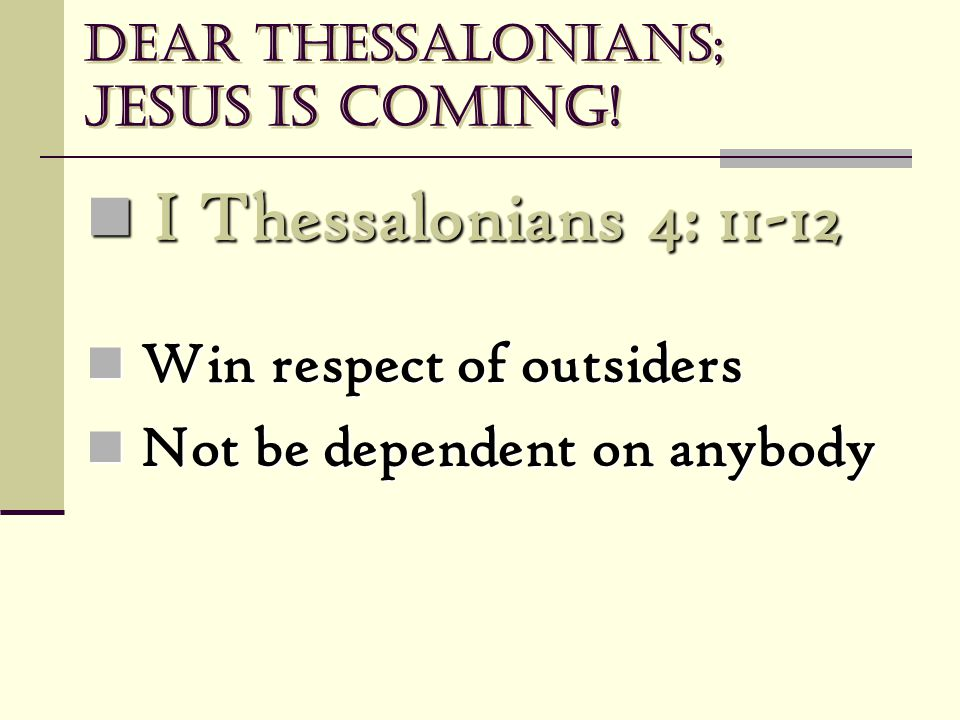 Dear Thessalonians; Jesus is coming! I Thessalonians 4: 11-12 I Thessalonians 4: 11-12 Win respect of outsiders Win respect of outsiders Not be depend