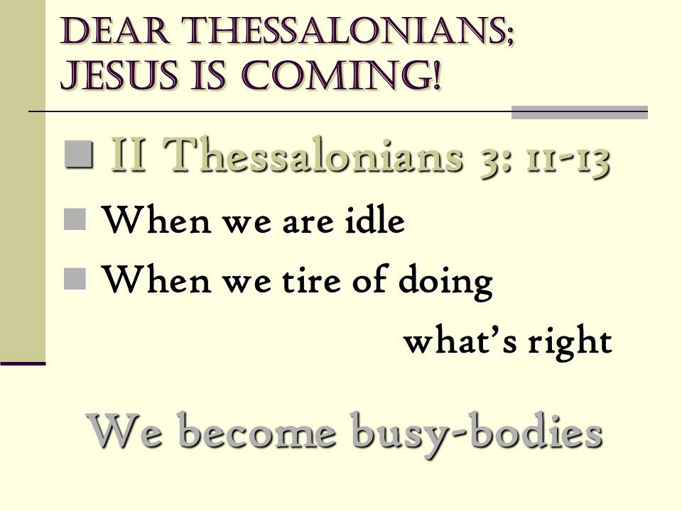 Dear Thessalonians; Jesus is coming! II Thessalonians 3: 11-13 II Thessalonians 3: 11-13 When we are idle When we are idle When we tire of doing When