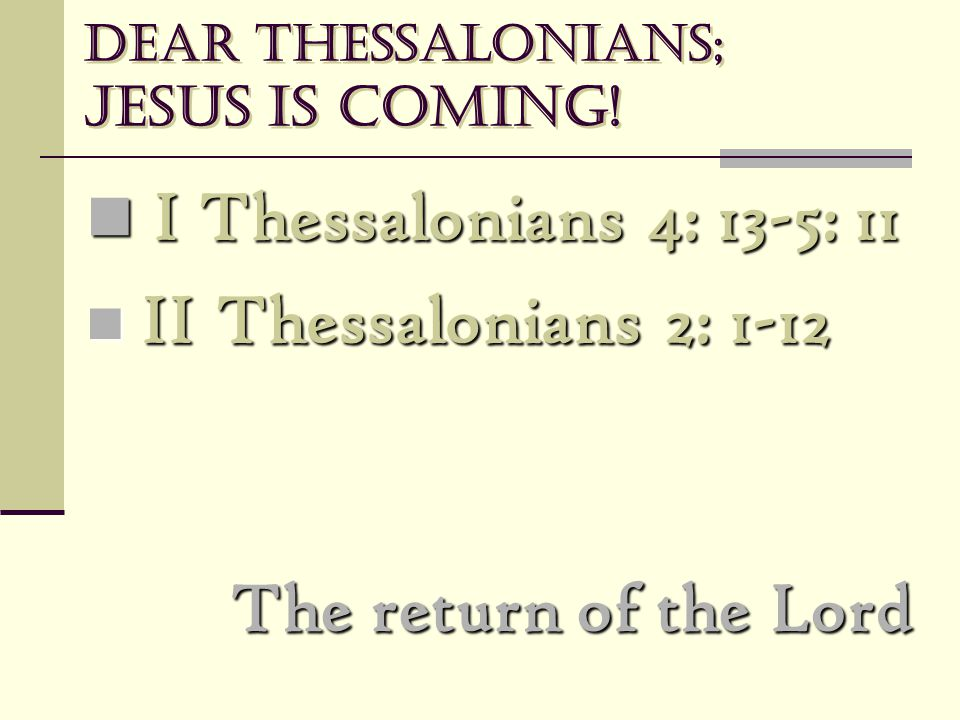 Dear Thessalonians; Jesus is coming! I Thessalonians 4: 13-5: 11 I Thessalonians 4: 13-5: 11 II Thessalonians 2: 1-12 II Thessalonians 2: 1-12 The ret