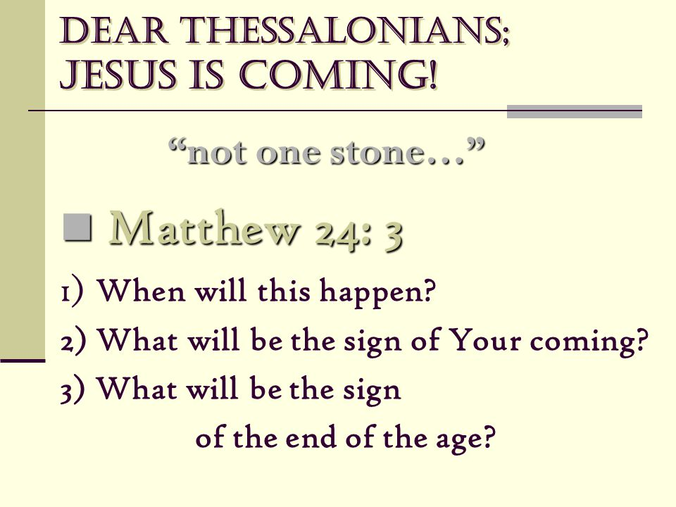 "Dear Thessalonians; Jesus is coming! ""not one stone…"" Matthew 24: 3 Matthew 24: 3 1) When will this happen? 2) What will be the sign of Your coming? 3"