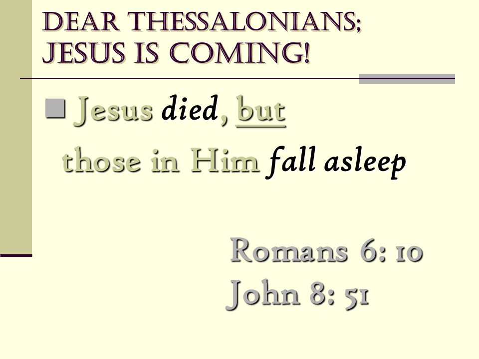 Dear Thessalonians; Jesus is coming! Jesus died, but Jesus died, but those in Him fall asleep Romans 6: 10 John 8: 51