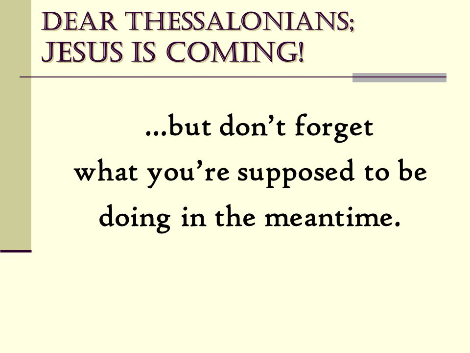 Dear Thessalonians; Jesus is coming! …but don't forget what you're supposed to be doing in the meantime.