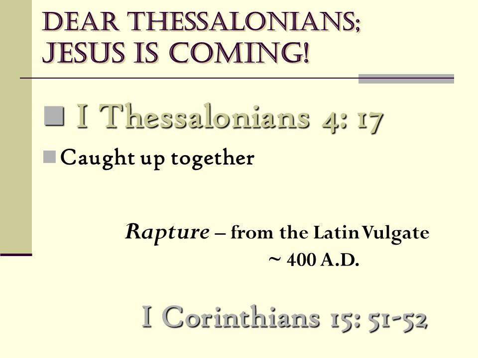 Dear Thessalonians; Jesus is coming! I Corinthians 15: 51-52 I Thessalonians 4: 17 I Thessalonians 4: 17 Caught up together Rapture – from the Latin V