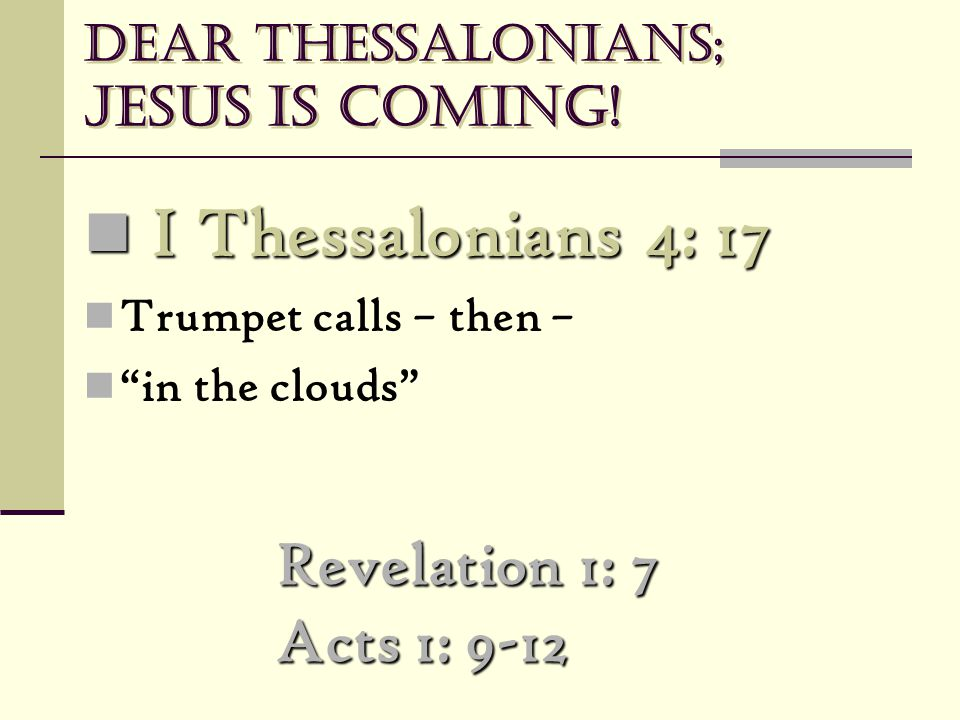 "Dear Thessalonians; Jesus is coming! Revelation 1: 7 Acts 1: 9-12 I Thessalonians 4: 17 I Thessalonians 4: 17 Trumpet calls – then – ""in the clouds"""