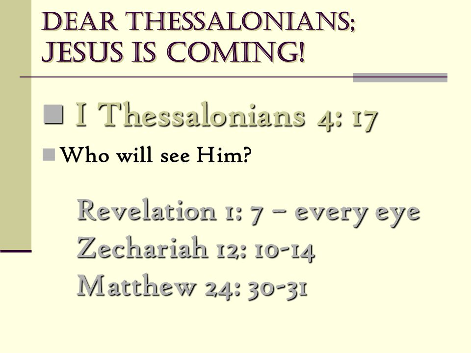 Dear Thessalonians; Jesus is coming! Revelation 1: 7 – every eye Zechariah 12: 10-14 Matthew 24: 30-31 I Thessalonians 4: 17 I Thessalonians 4: 17 Who