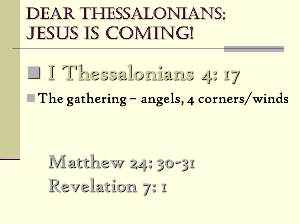 Dear Thessalonians; Jesus is coming! Matthew 24: 30-31 Revelation 7: 1 I Thessalonians 4: 17 I Thessalonians 4: 17 The gathering – angels, 4 corners/w