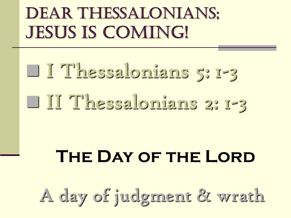 Dear Thessalonians; Jesus is coming! A day of judgment & wrath I Thessalonians 5: 1-3 I Thessalonians 5: 1-3 II Thessalonians 2: 1-3 II Thessalonians